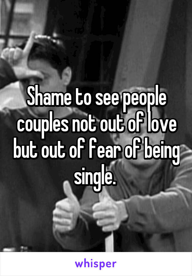 Shame to see people couples not out of love but out of fear of being single.