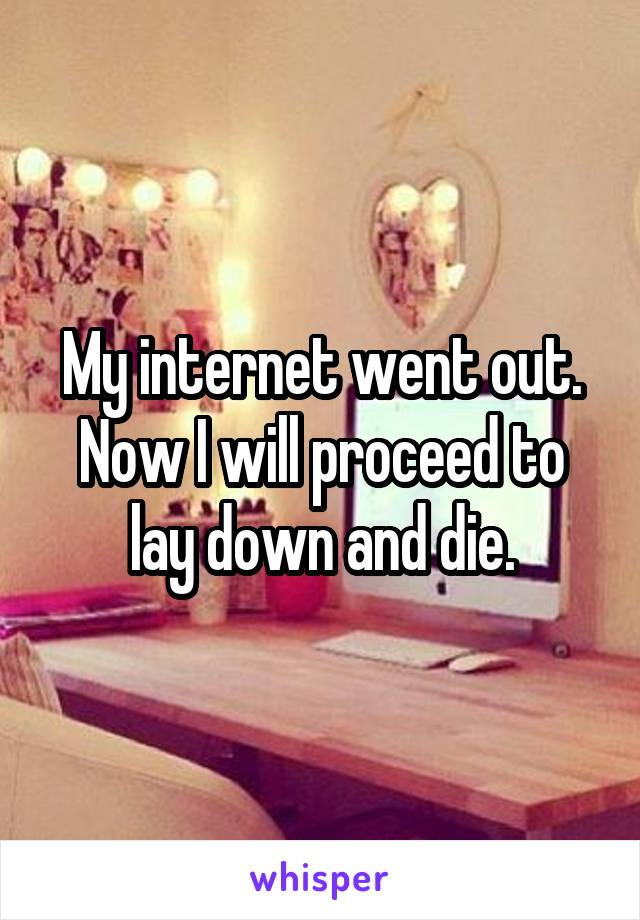My internet went out. Now I will proceed to lay down and die.