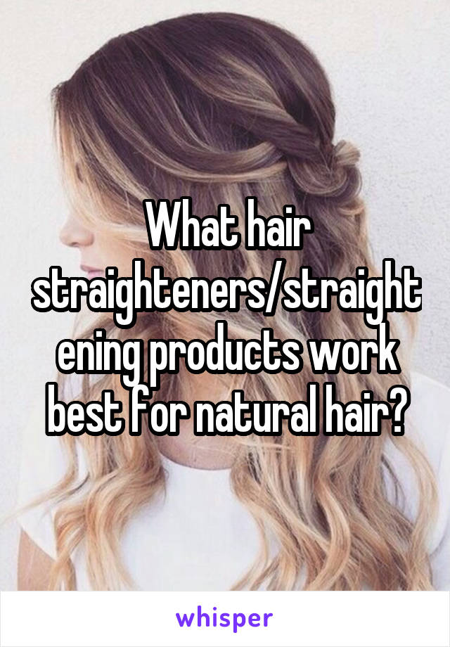 What hair straighteners/straightening products work best for natural hair?