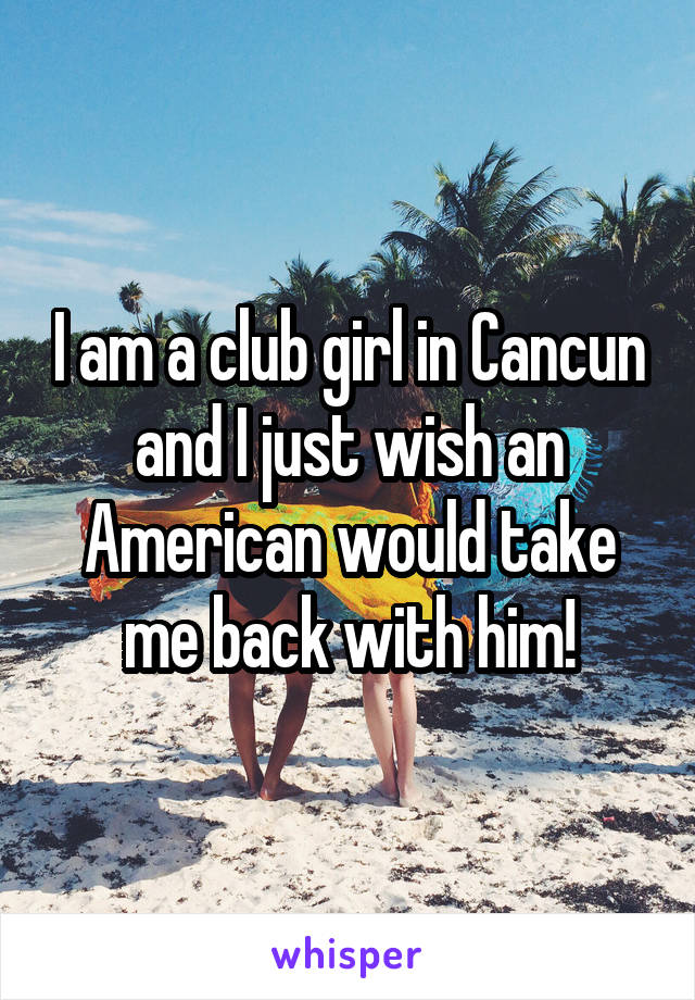 I am a club girl in Cancun and I just wish an American would take me back with him!