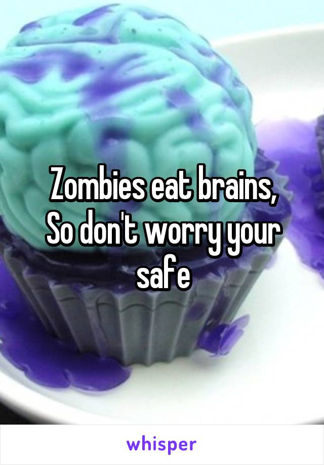Zombies eat brains, So don't worry your safe