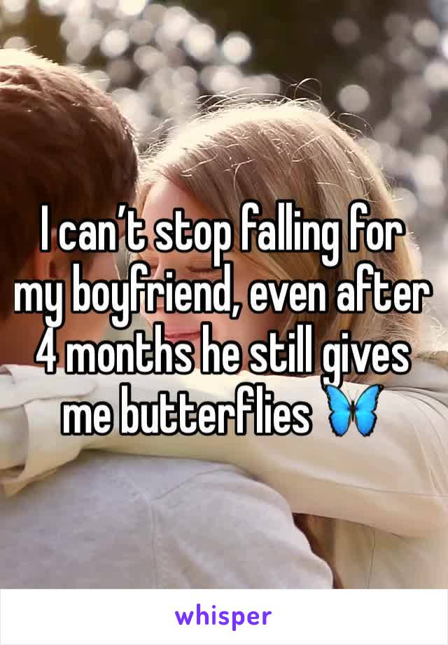 I can't stop falling for my boyfriend, even after 4 months he still gives me butterflies 🦋