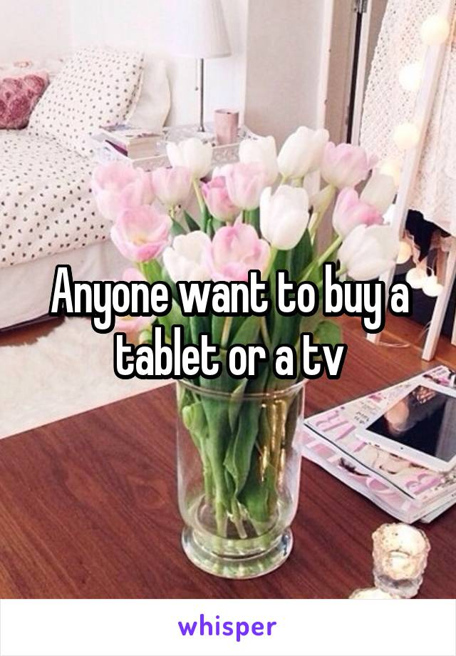 Anyone want to buy a tablet or a tv