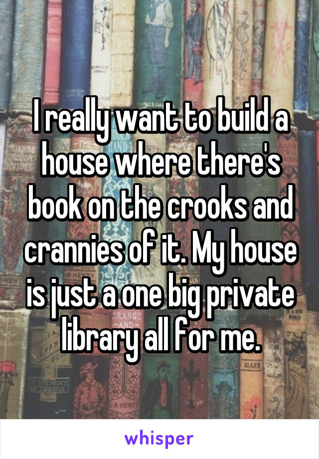 I really want to build a house where there's book on the crooks and crannies of it. My house is just a one big private library all for me.