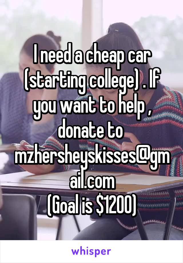I need a cheap car (starting college) . If you want to help , donate to  mzhersheyskisses@gmail.com (Goal is $1200)