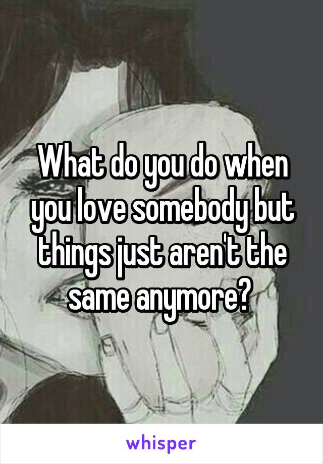 What do you do when you love somebody but things just aren't the same anymore?