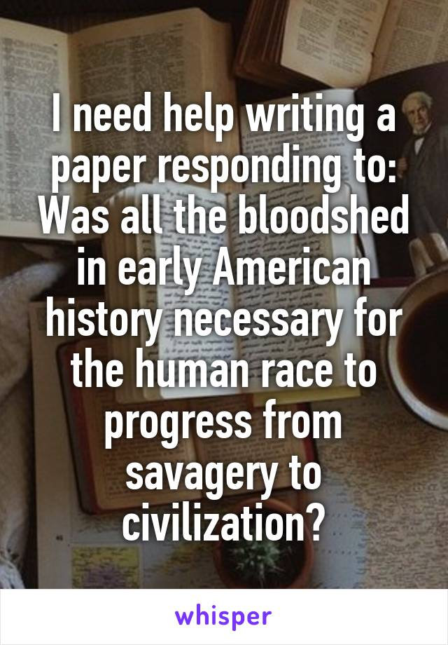I need help writing a paper responding to: Was all the bloodshed in early American history necessary for the human race to progress from savagery to civilization?
