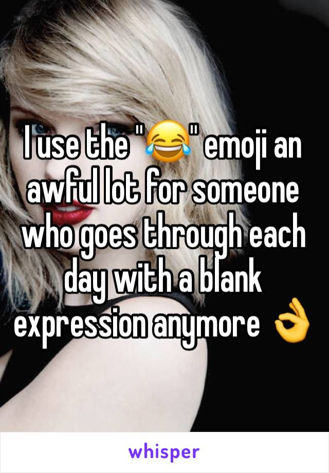 "I use the ""😂"" emoji an awful lot for someone who goes through each day with a blank expression anymore 👌"