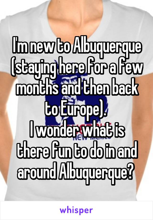 I'm new to Albuquerque (staying here for a few months and then back to Europe).  I wonder what is there fun to do in and around Albuquerque?