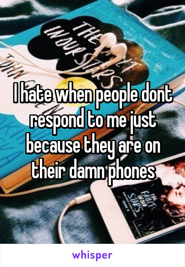 I hate when people dont respond to me just because they are on their damn phones