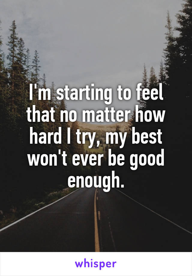 I'm starting to feel that no matter how hard I try, my best won't ever be good enough.