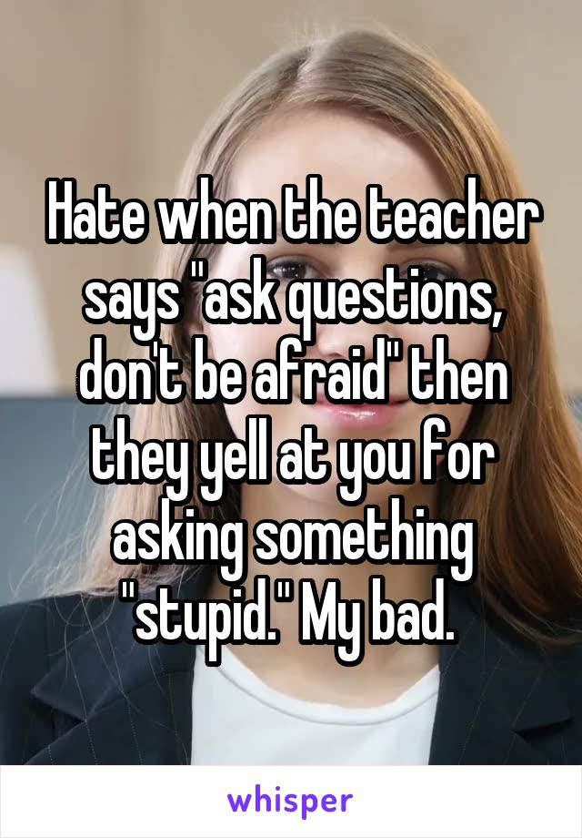 """Hate when the teacher says """"ask questions, don't be afraid"""" then they yell at you for asking something """"stupid."""" My bad."""