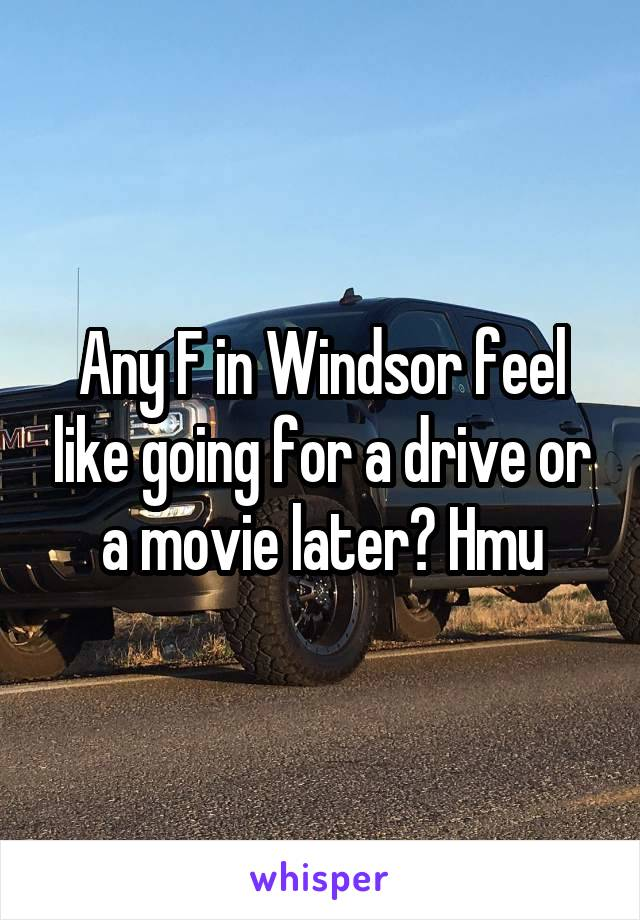 Any F in Windsor feel like going for a drive or a movie later? Hmu