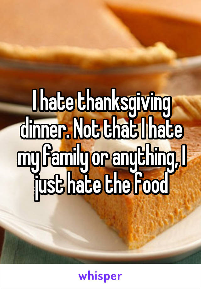 I hate thanksgiving dinner. Not that I hate my family or anything, I just hate the food