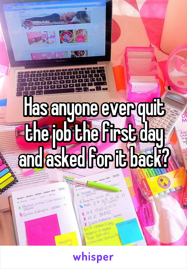 Has anyone ever quit the job the first day and asked for it back?