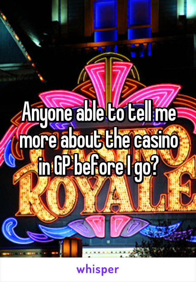 Anyone able to tell me more about the casino in GP before I go?