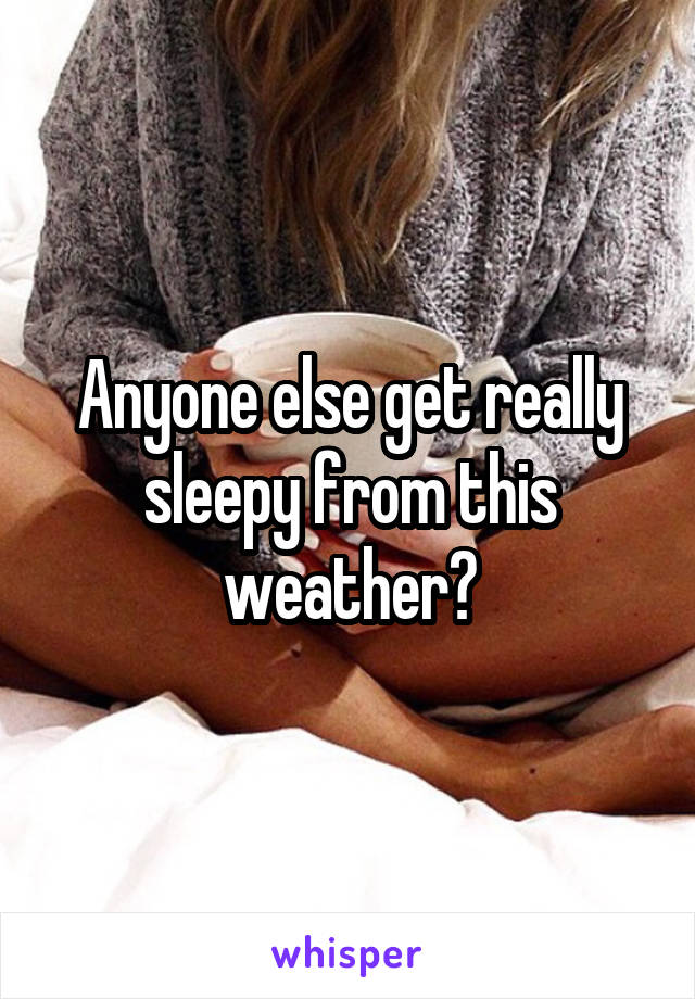 Anyone else get really sleepy from this weather?