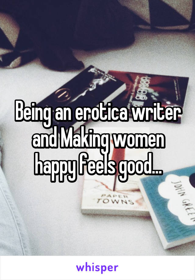 Being an erotica writer and Making women happy feels good...