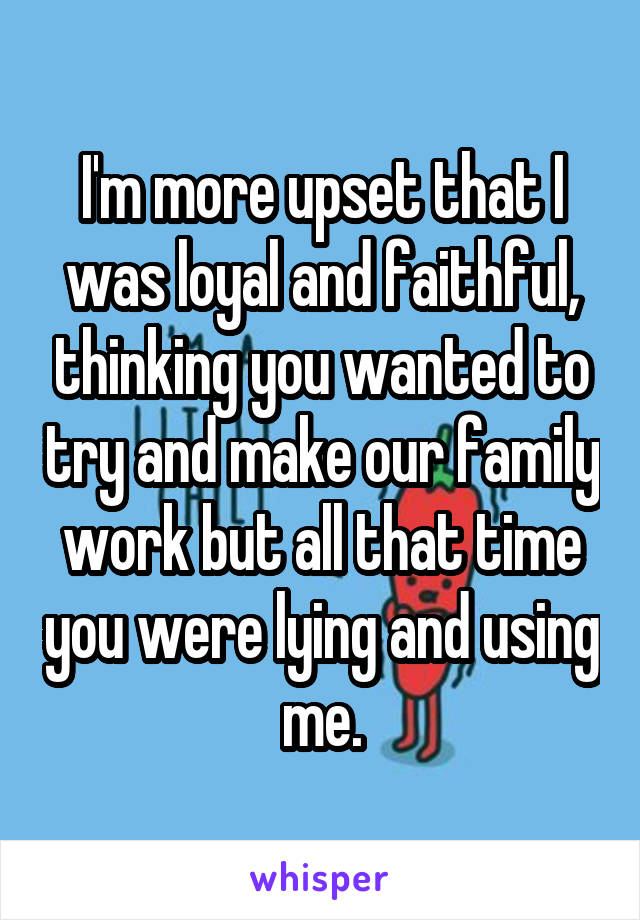 I'm more upset that I was loyal and faithful, thinking you wanted to try and make our family work but all that time you were lying and using me.