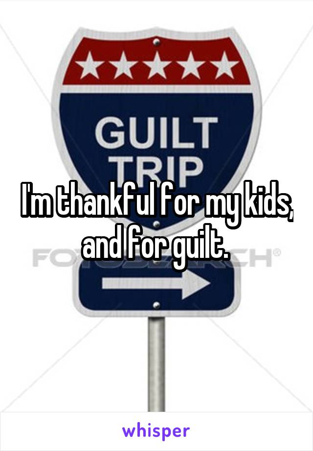 I'm thankful for my kids, and for guilt.