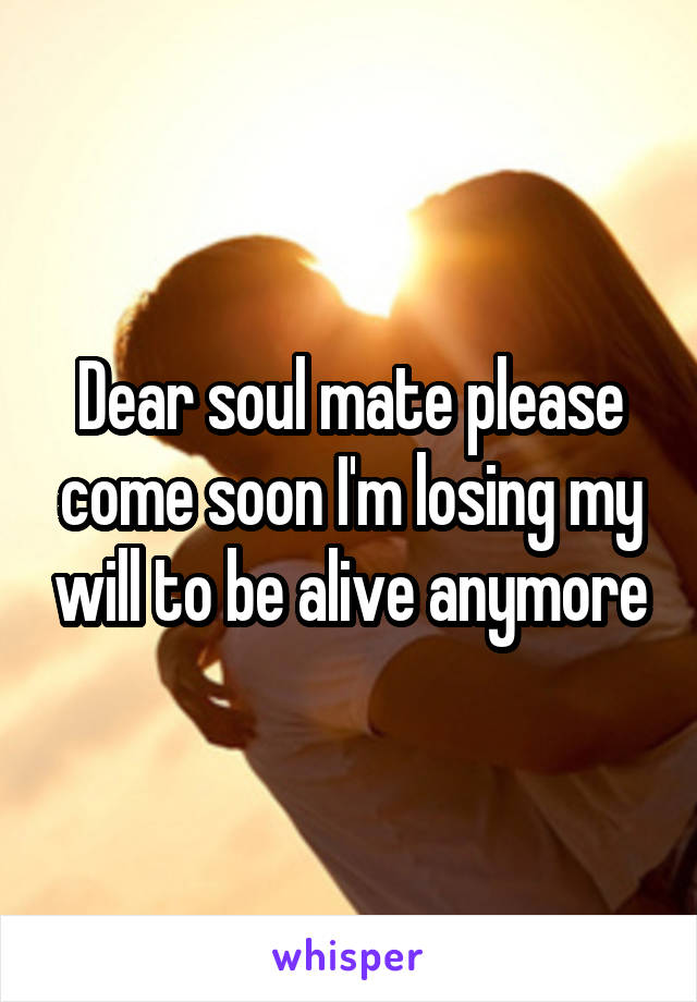 Dear soul mate please come soon I'm losing my will to be alive anymore