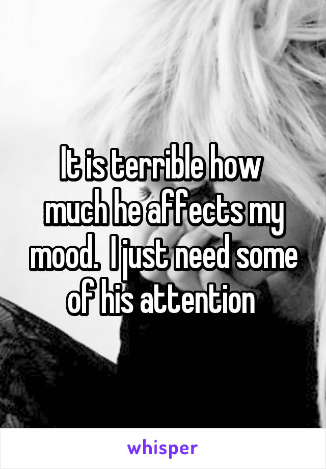 It is terrible how  much he affects my mood.  I just need some of his attention