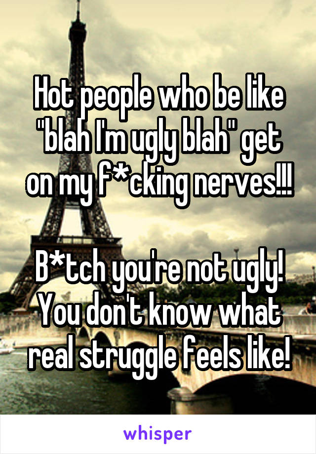 "Hot people who be like ""blah I'm ugly blah"" get on my f*cking nerves!!!  B*tch you're not ugly! You don't know what real struggle feels like!"