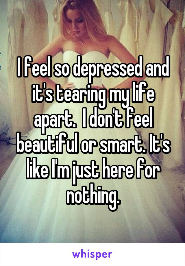 I feel so depressed and it's tearing my life apart.  I don't feel beautiful or smart. It's like I'm just here for nothing.