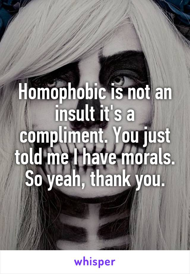 Homophobic is not an insult it's a compliment. You just told me I have morals. So yeah, thank you.