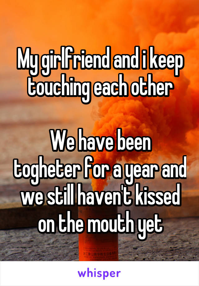 My girlfriend and i keep touching each other  We have been togheter for a year and we still haven't kissed on the mouth yet