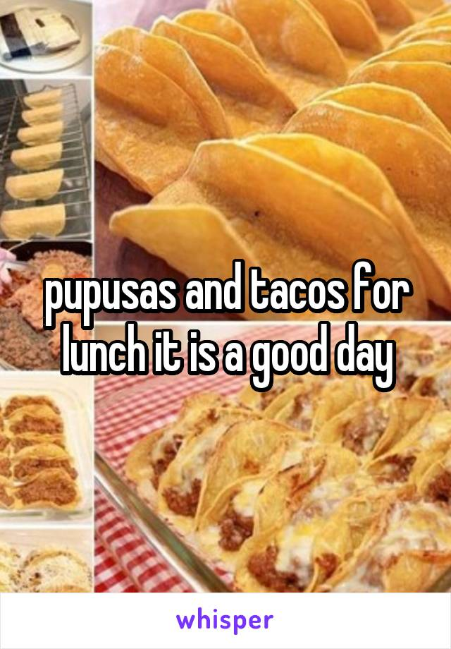 pupusas and tacos for lunch it is a good day