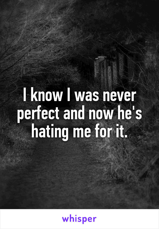 I know I was never perfect and now he's hating me for it.