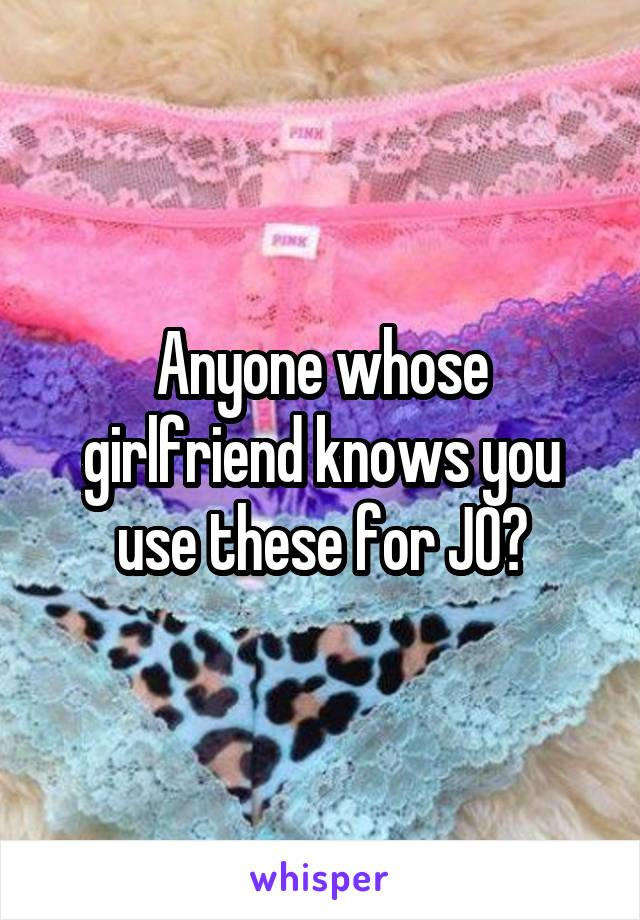Anyone whose girlfriend knows you use these for JO?