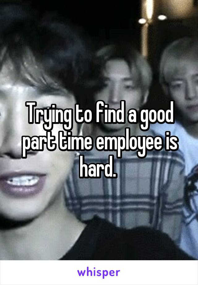 Trying to find a good part time employee is hard.