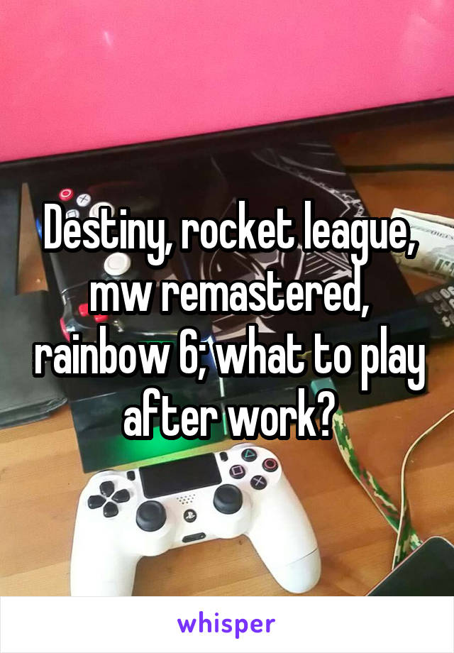 Destiny, rocket league, mw remastered, rainbow 6; what to play after work?