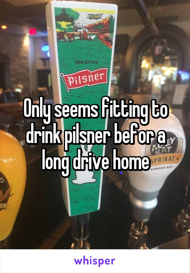 Only seems fitting to drink pilsner befor a long drive home