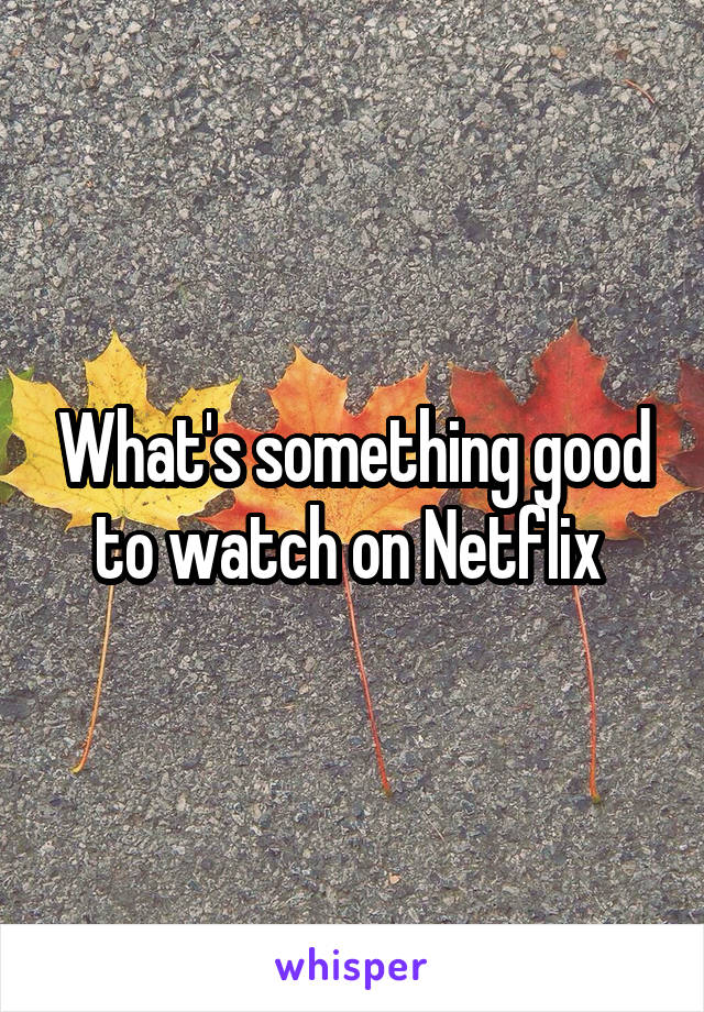 What's something good to watch on Netflix