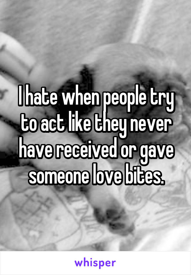 I hate when people try to act like they never have received or gave someone love bites.