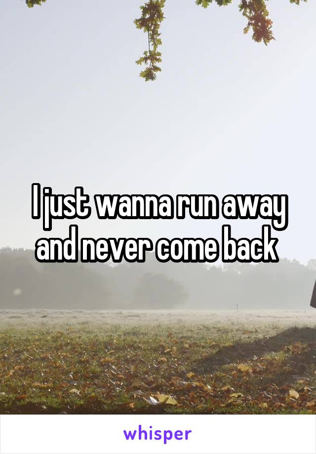 I just wanna run away and never come back