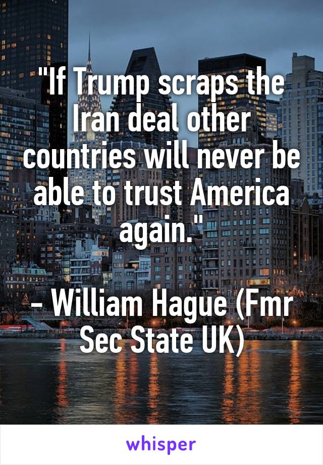 """If Trump scraps the Iran deal other countries will never be able to trust America again.""  - William Hague (Fmr Sec State UK)"