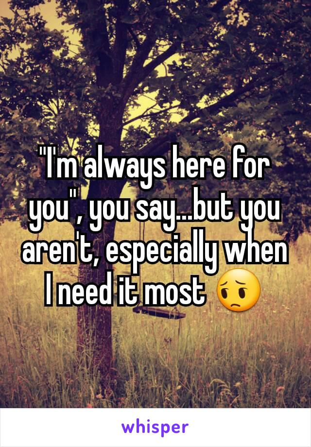 """I'm always here for you"", you say...but you aren't, especially when I need it most 😔"