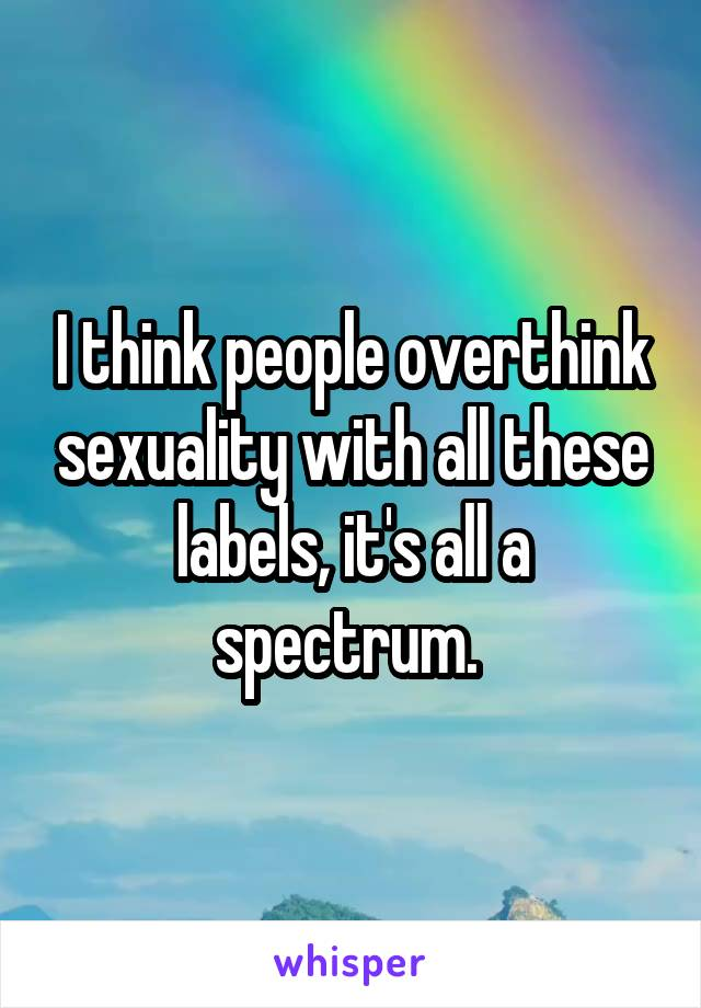 I think people overthink sexuality with all these labels, it's all a spectrum.