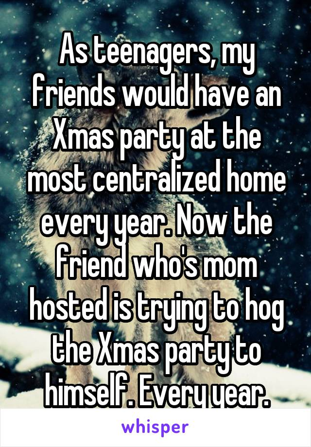 As teenagers, my friends would have an Xmas party at the most centralized home every year. Now the friend who's mom hosted is trying to hog the Xmas party to himself. Every year.