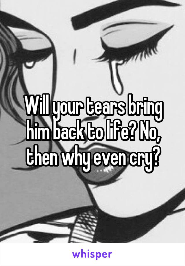 Will your tears bring him back to life? No, then why even cry?