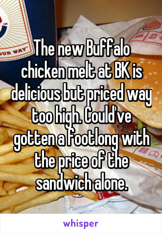 The new Buffalo chicken melt at BK is delicious but priced way too high. Could've gotten a footlong with the price of the sandwich alone.