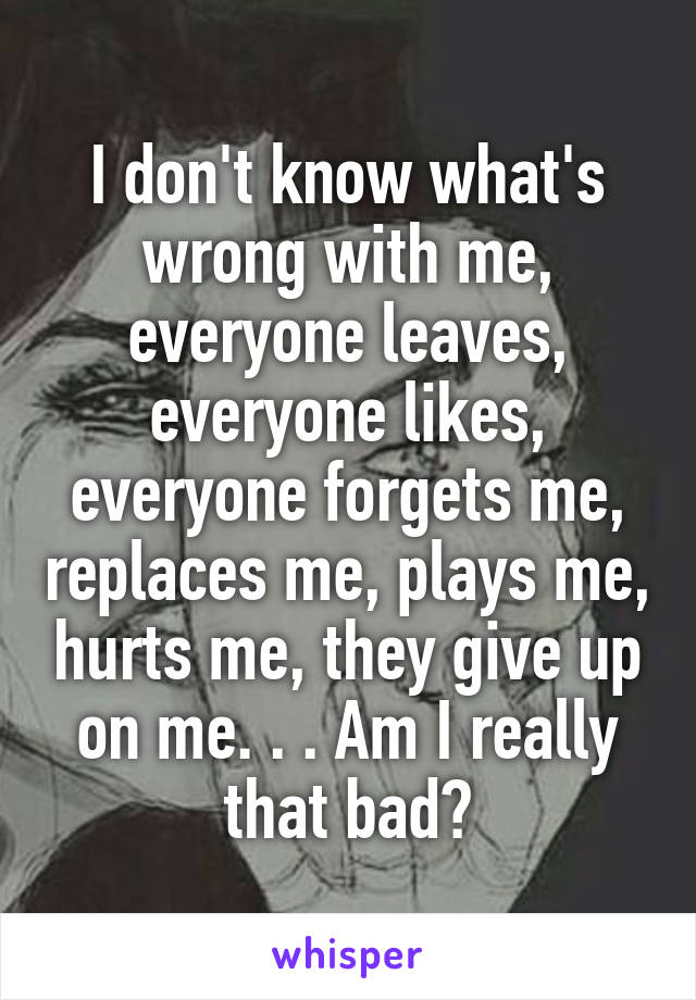 I don't know what's wrong with me, everyone leaves, everyone likes, everyone forgets me, replaces me, plays me, hurts me, they give up on me. . . Am I really that bad?