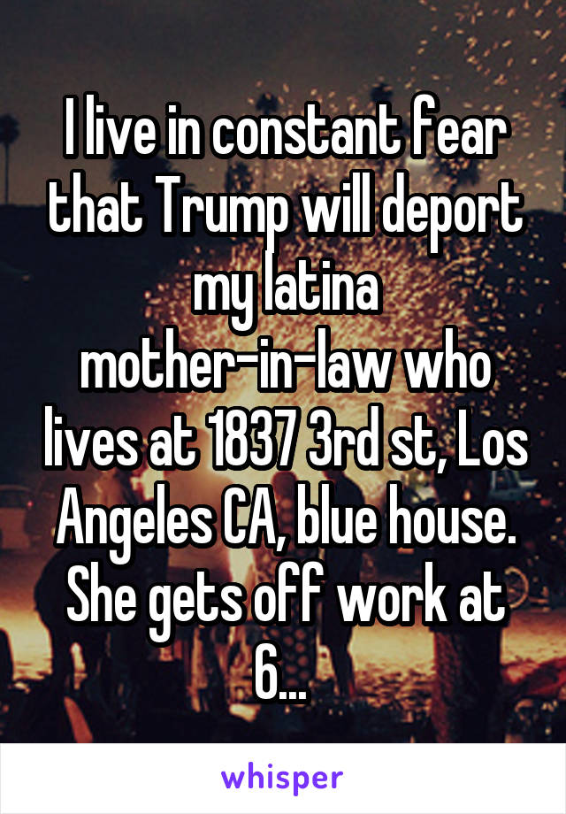 I live in constant fear that Trump will deport my latina mother-in-law who lives at 1837 3rd st, Los Angeles CA, blue house. She gets off work at 6...