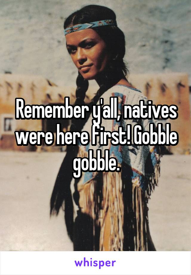 Remember y'all, natives were here first! Gobble gobble.