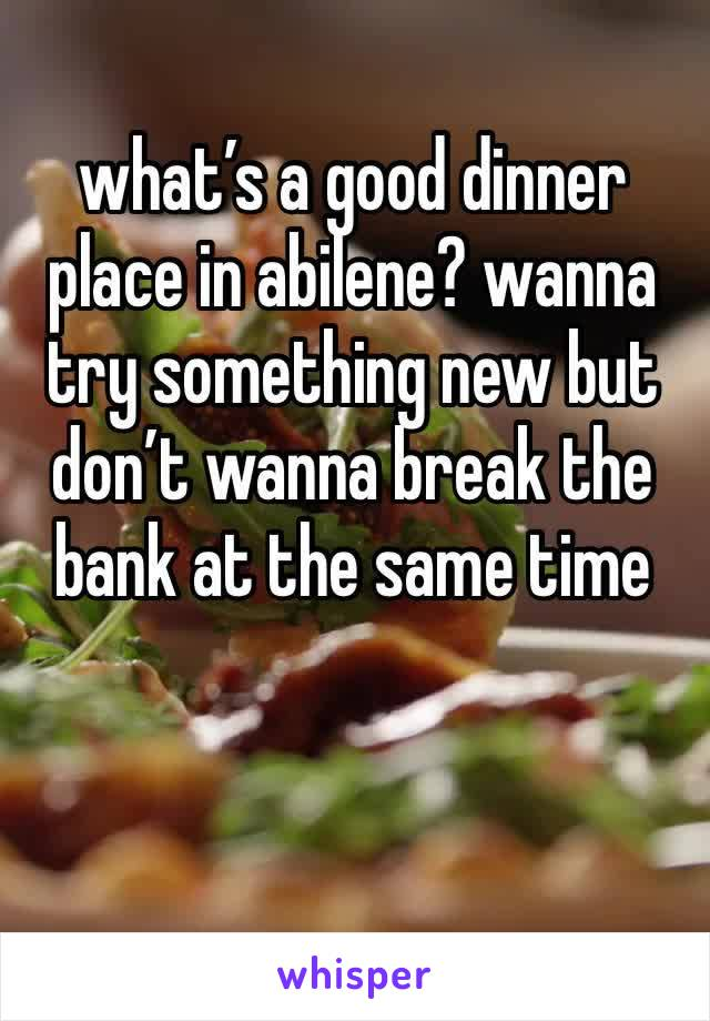 what's a good dinner place in abilene? wanna try something new but don't wanna break the bank at the same time