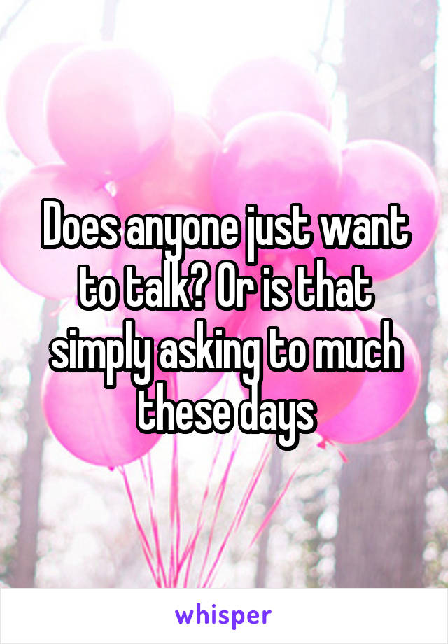 Does anyone just want to talk? Or is that simply asking to much these days